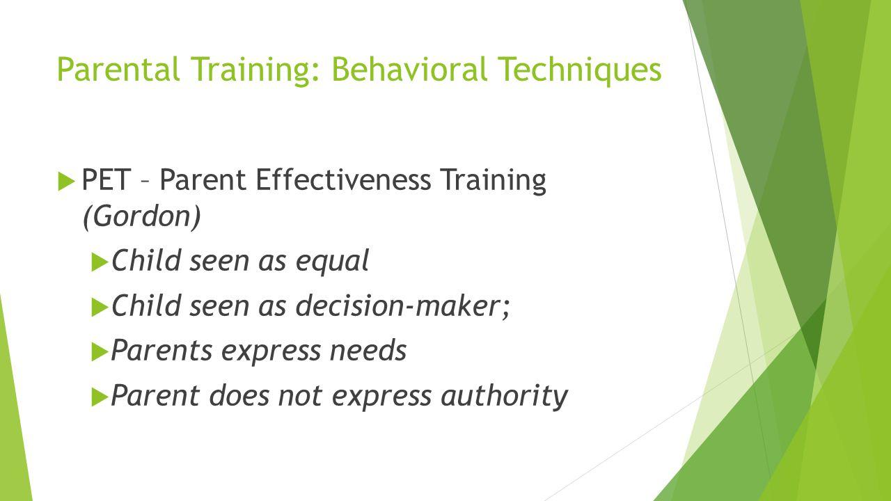 Parental Training: Behavioral Techniques PET – Parent Effectiveness Training (Gordon) Child seen as equal Child seen as decision-maker; Parents expres