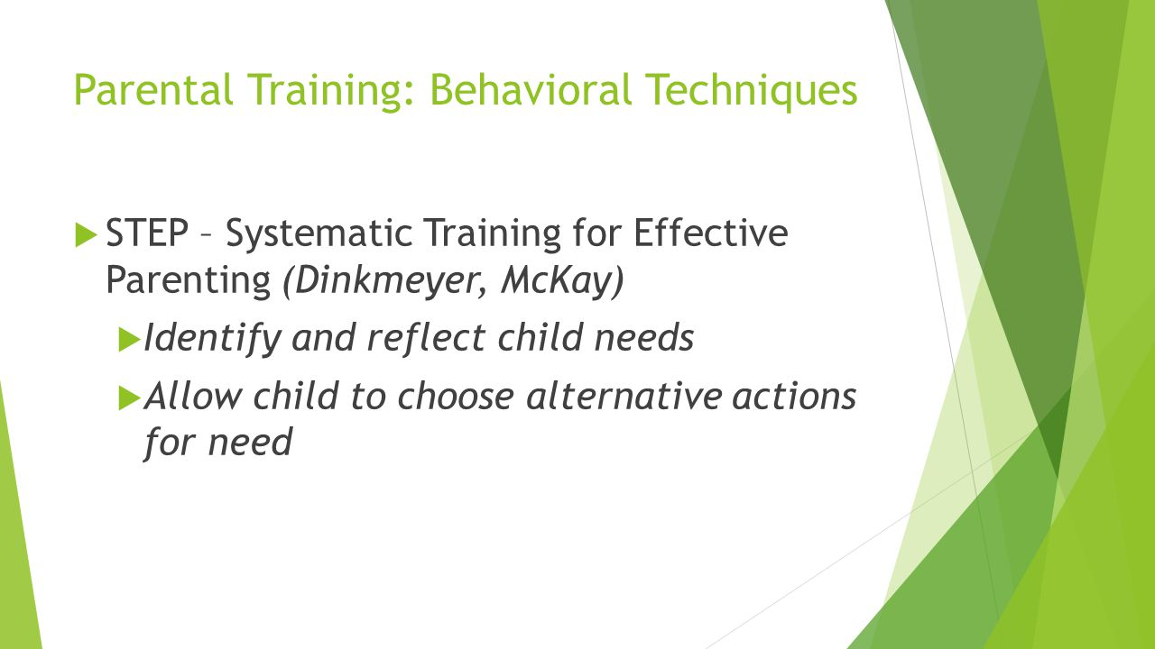 Parental Training: Behavioral Techniques STEP – Systematic Training for Effective Parenting (Dinkmeyer, McKay) Identify and reflect child needs Allow