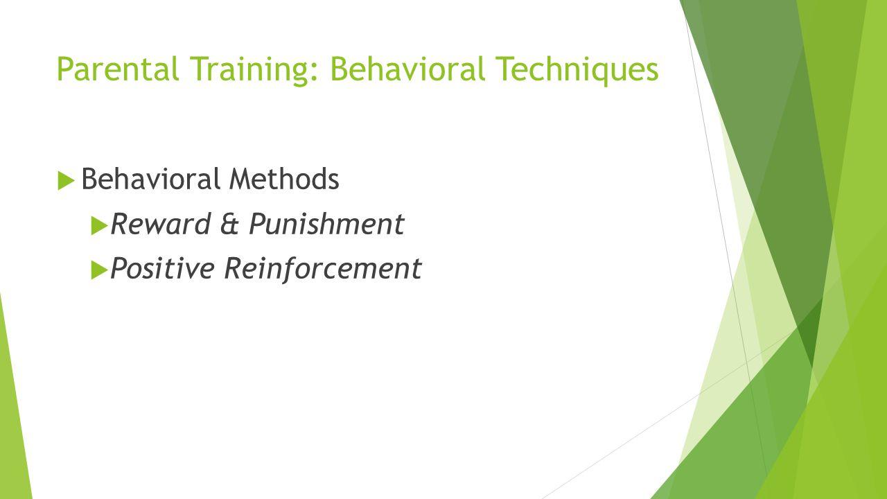 Parental Training: Behavioral Techniques Behavioral Methods Reward & Punishment Positive Reinforcement