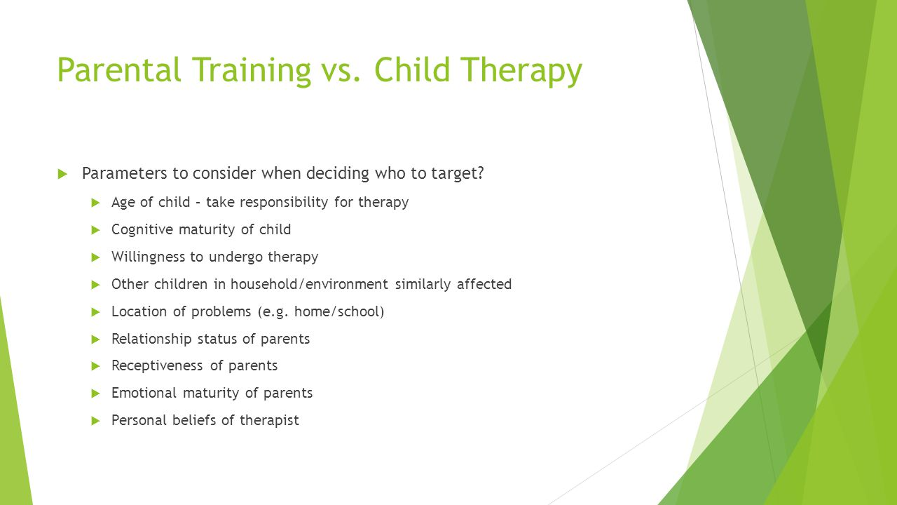 Parental Training vs. Child Therapy Parameters to consider when deciding who to target? Age of child – take responsibility for therapy Cognitive matur