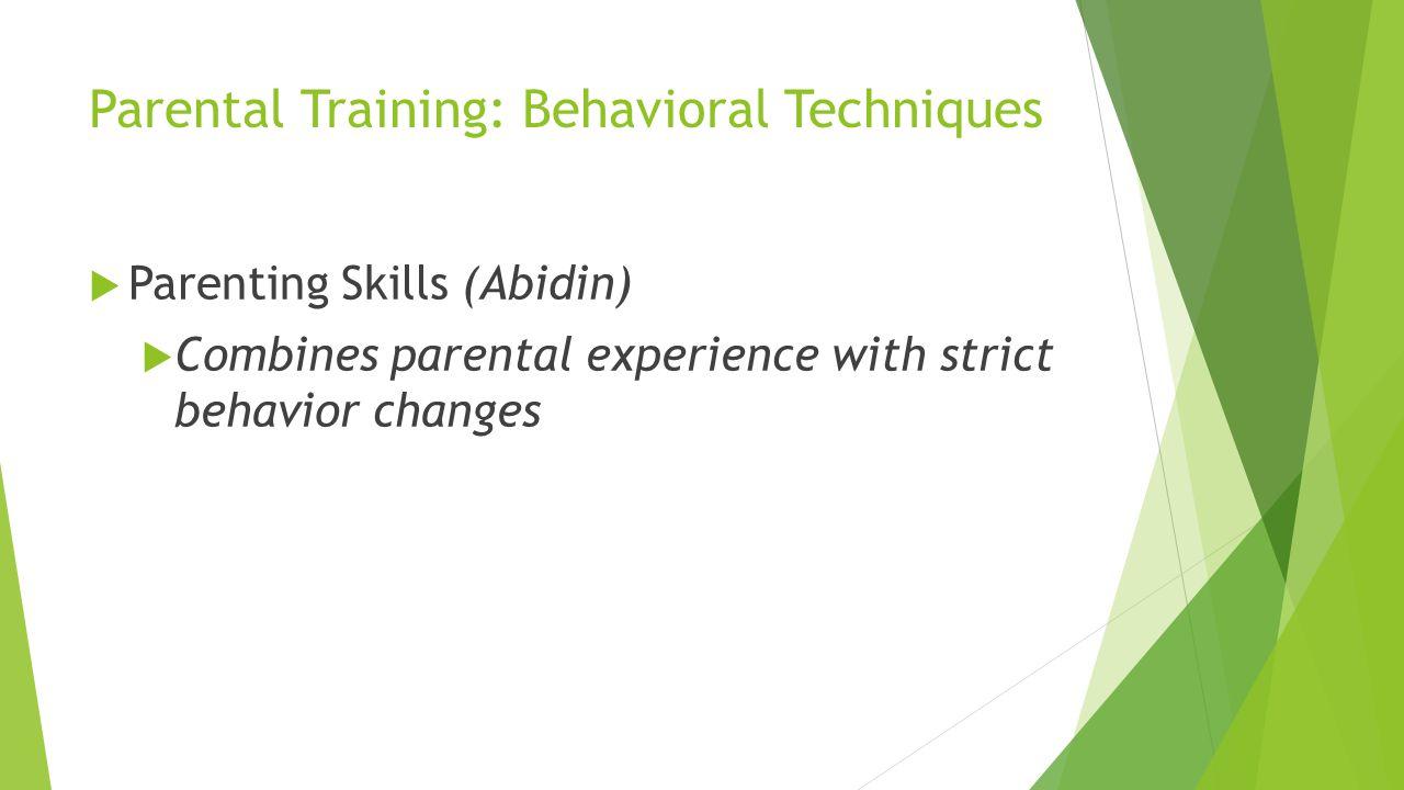 Parental Training: Behavioral Techniques Parenting Skills (Abidin) Combines parental experience with strict behavior changes