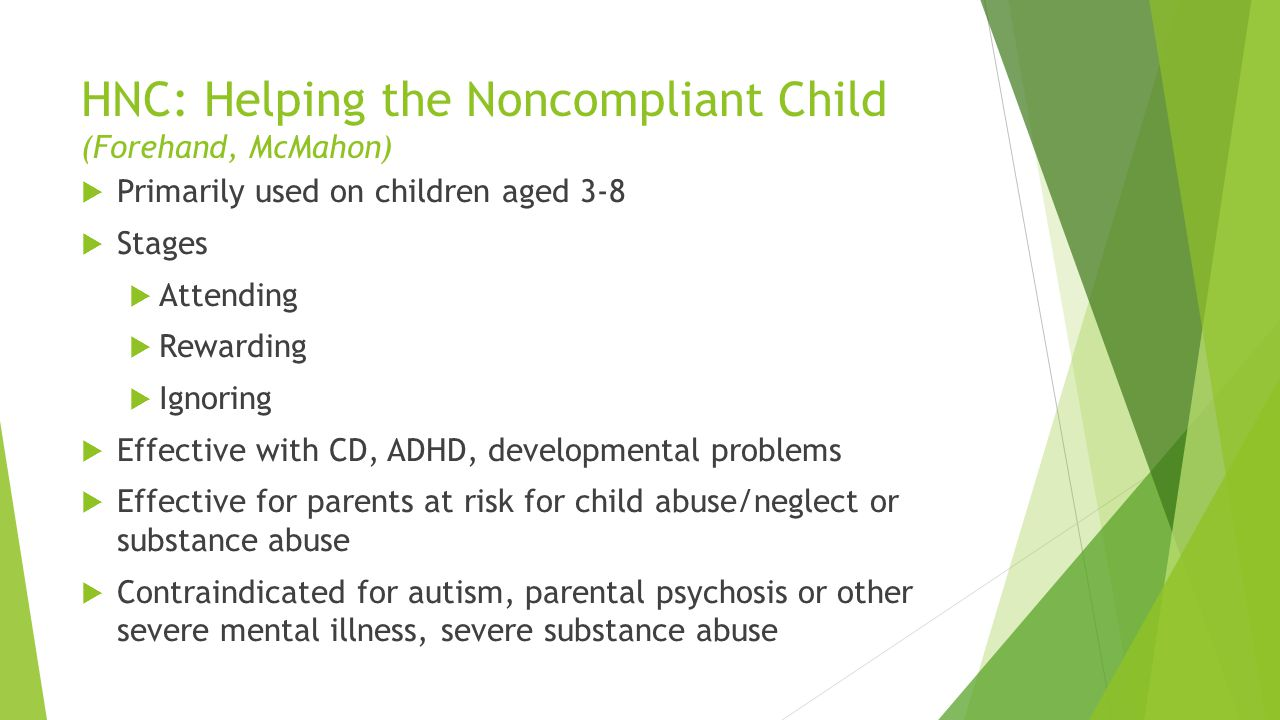 HNC: Helping the Noncompliant Child (Forehand, McMahon) Primarily used on children aged 3-8 Stages Attending Rewarding Ignoring Effective with CD, ADH