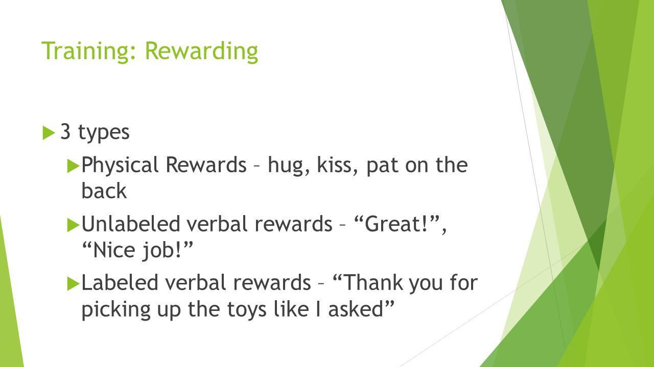 Training: Rewarding 3 types Physical Rewards – hug, kiss, pat on the back Unlabeled verbal rewards – Great!, Nice job! Labeled verbal rewards – Thank