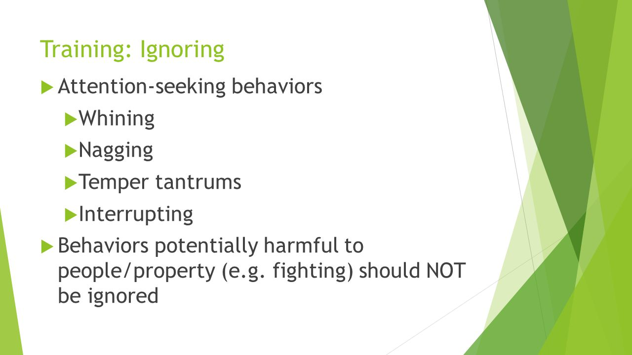 Training: Ignoring Attention-seeking behaviors Whining Nagging Temper tantrums Interrupting Behaviors potentially harmful to people/property (e.g. fig