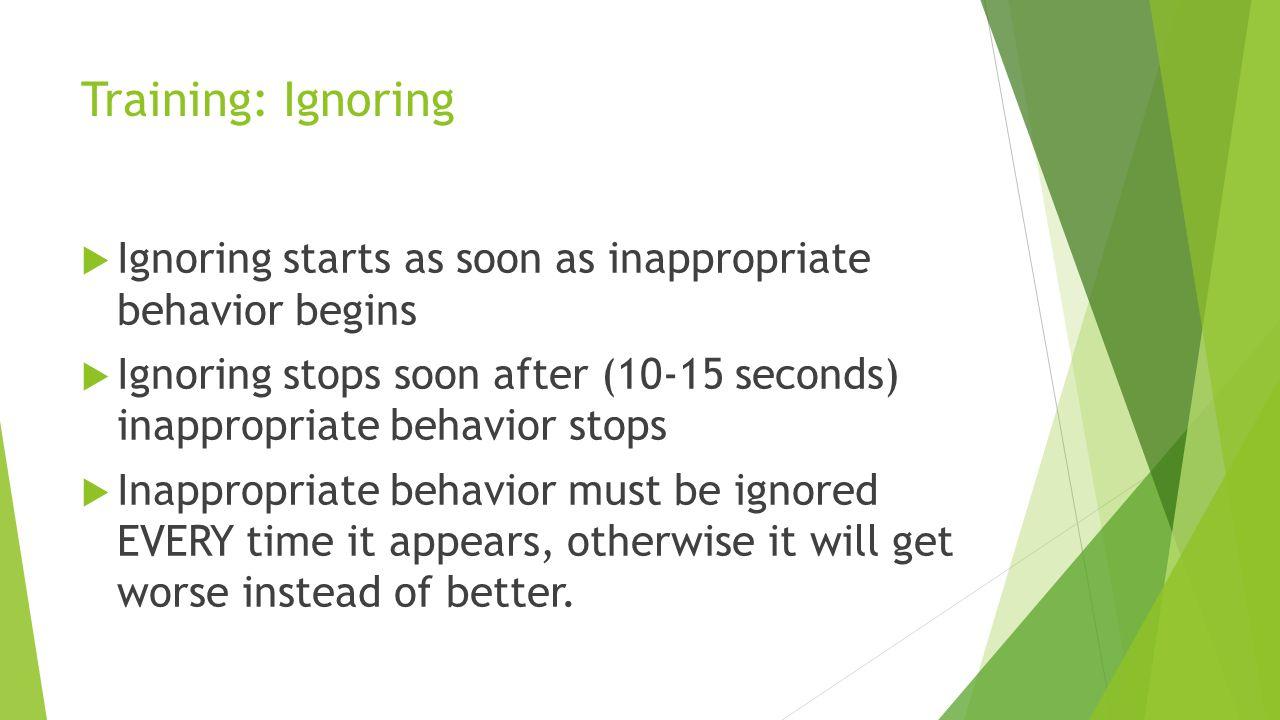 Training: Ignoring Ignoring starts as soon as inappropriate behavior begins Ignoring stops soon after (10-15 seconds) inappropriate behavior stops Ina