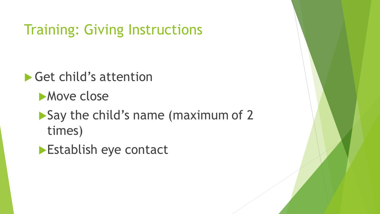 Training: Giving Instructions Get childs attention Move close Say the childs name (maximum of 2 times) Establish eye contact