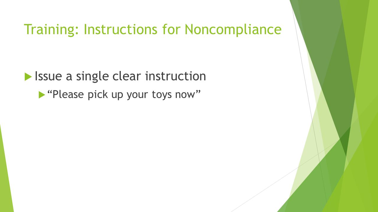 Training: Instructions for Noncompliance Issue a single clear instruction Please pick up your toys now
