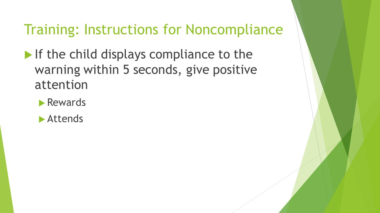 Training: Instructions for Noncompliance If the child displays compliance to the warning within 5 seconds, give positive attention Rewards Attends