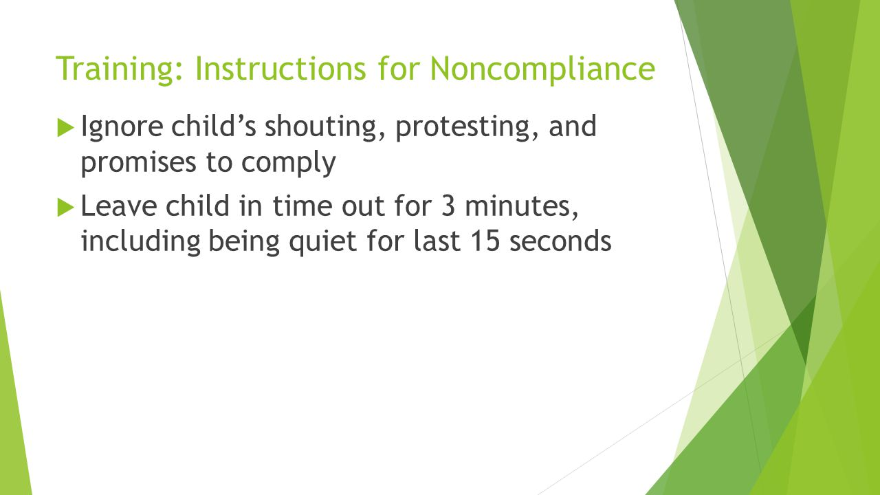 Training: Instructions for Noncompliance Ignore childs shouting, protesting, and promises to comply Leave child in time out for 3 minutes, including b