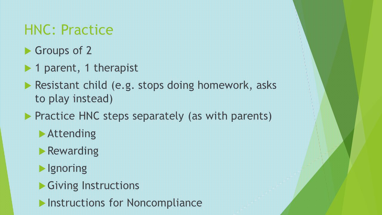 HNC: Practice Groups of 2 1 parent, 1 therapist Resistant child (e.g. stops doing homework, asks to play instead) Practice HNC steps separately (as wi