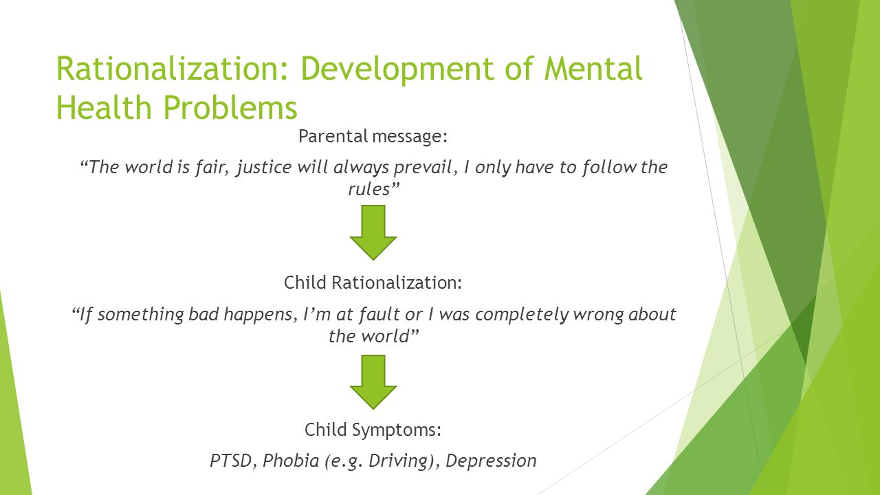 Rationalization: Development of Mental Health Problems Parental message: The world is fair, justice will always prevail, I only have to follow the rul
