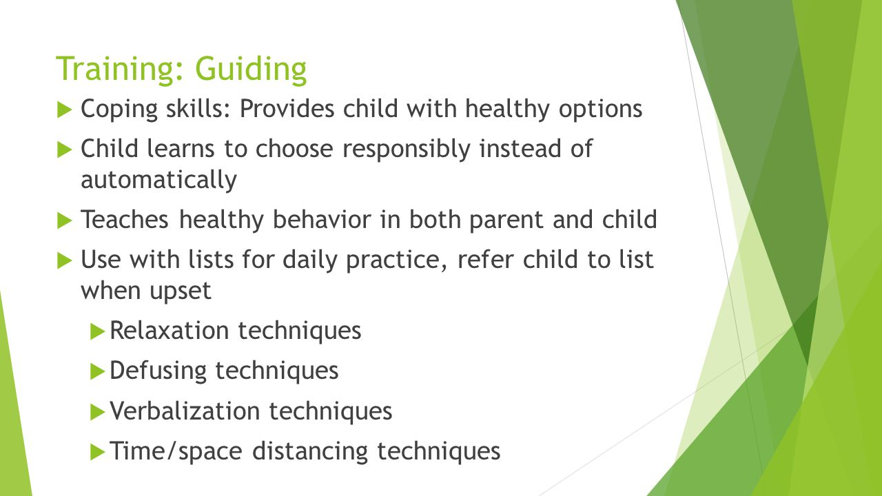 Training: Guiding Coping skills: Provides child with healthy options Child learns to choose responsibly instead of automatically Teaches healthy behav