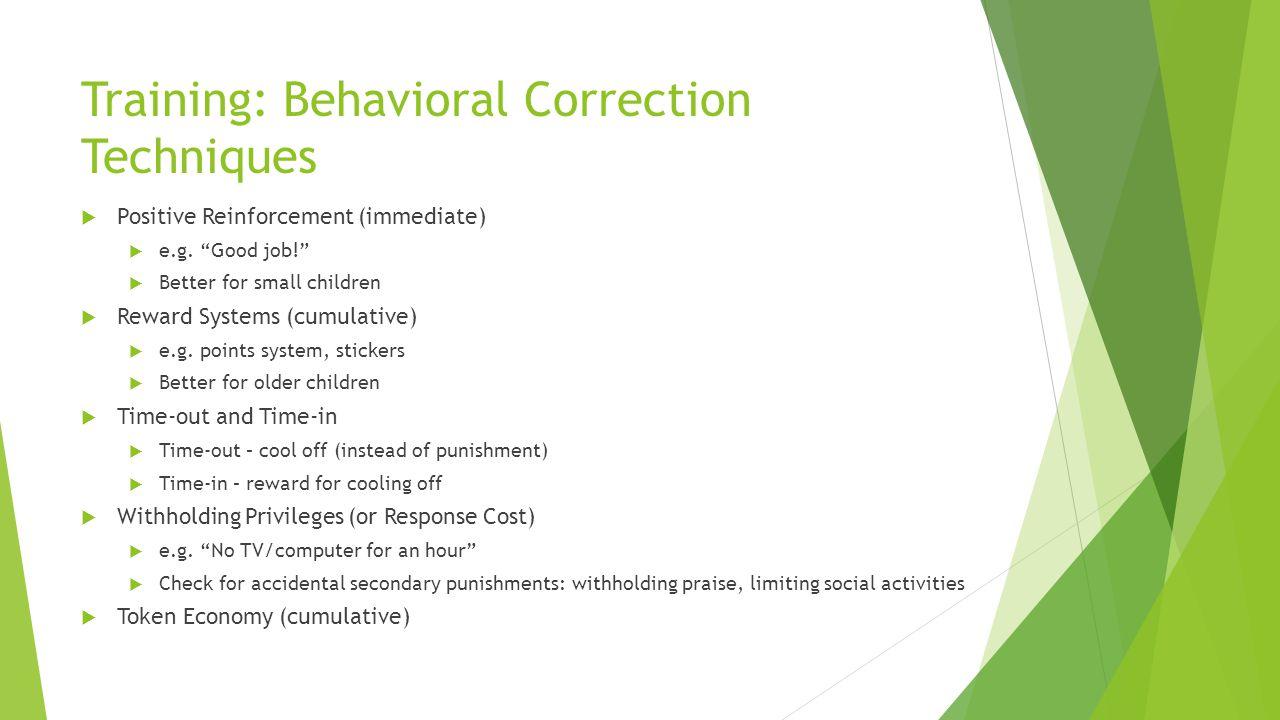 Training: Behavioral Correction Techniques Positive Reinforcement (immediate) e.g. Good job! Better for small children Reward Systems (cumulative) e.g