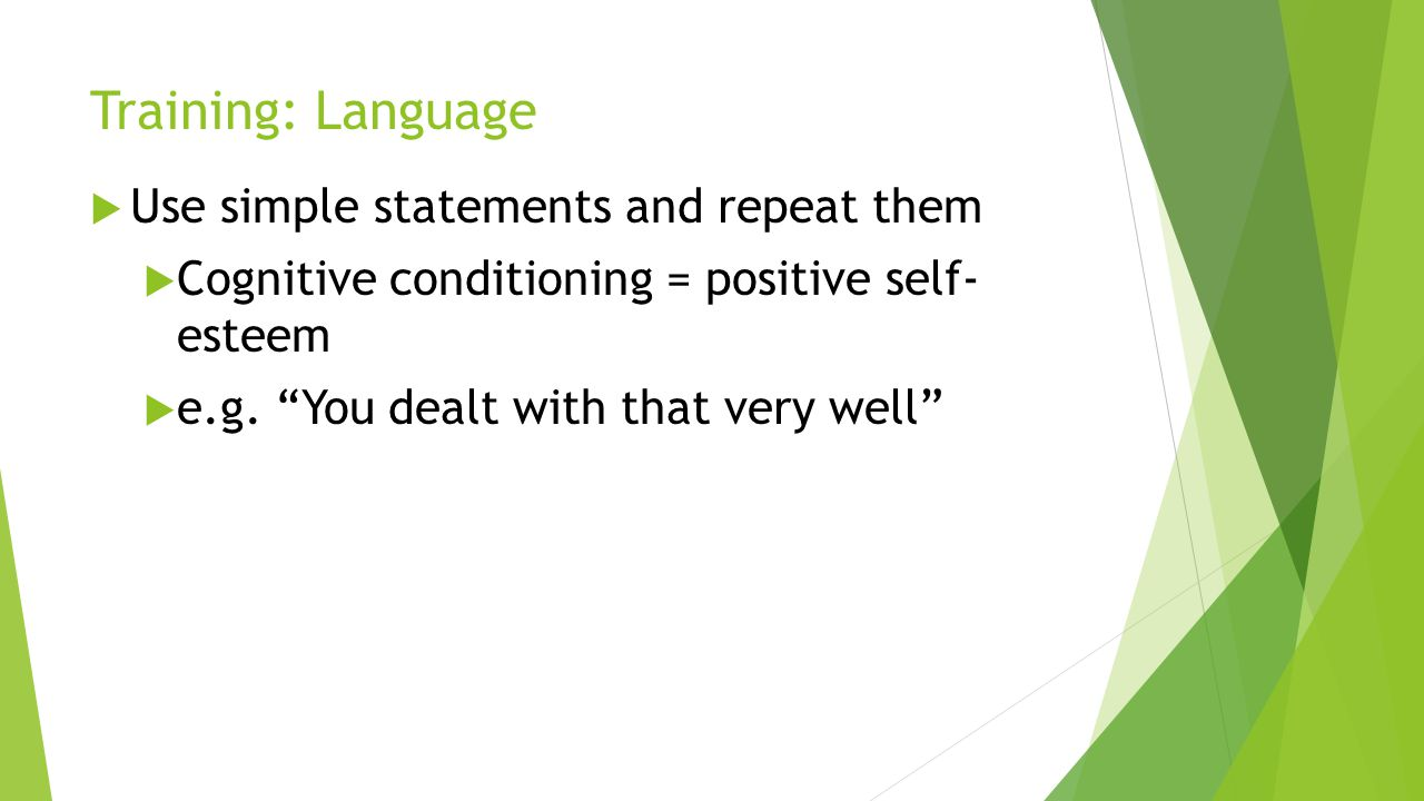 Training: Language Use simple statements and repeat them Cognitive conditioning = positive self- esteem e.g. You dealt with that very well