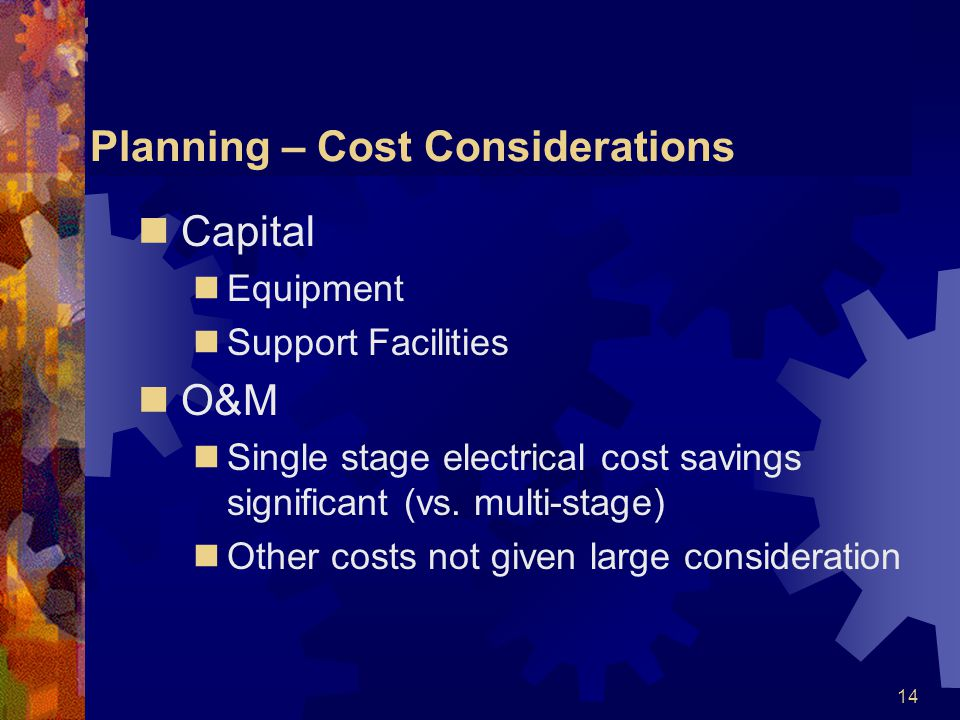 14 Planning – Cost Considerations Capital Equipment Support Facilities O&M Single stage electrical cost savings significant (vs.