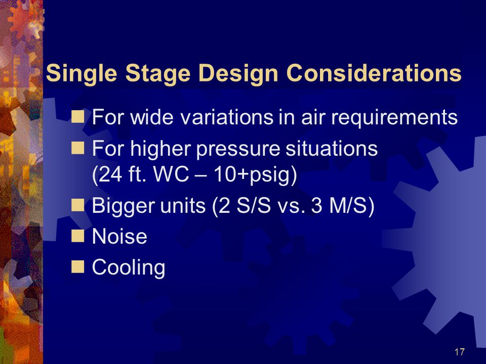 17 Single Stage Design Considerations For wide variations in air requirements For higher pressure situations (24 ft.