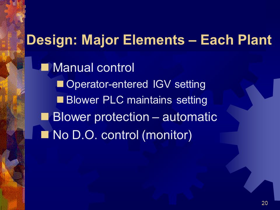 20 Design: Major Elements – Each Plant Manual control Operator-entered IGV setting Blower PLC maintains setting Blower protection – automatic No D.O.