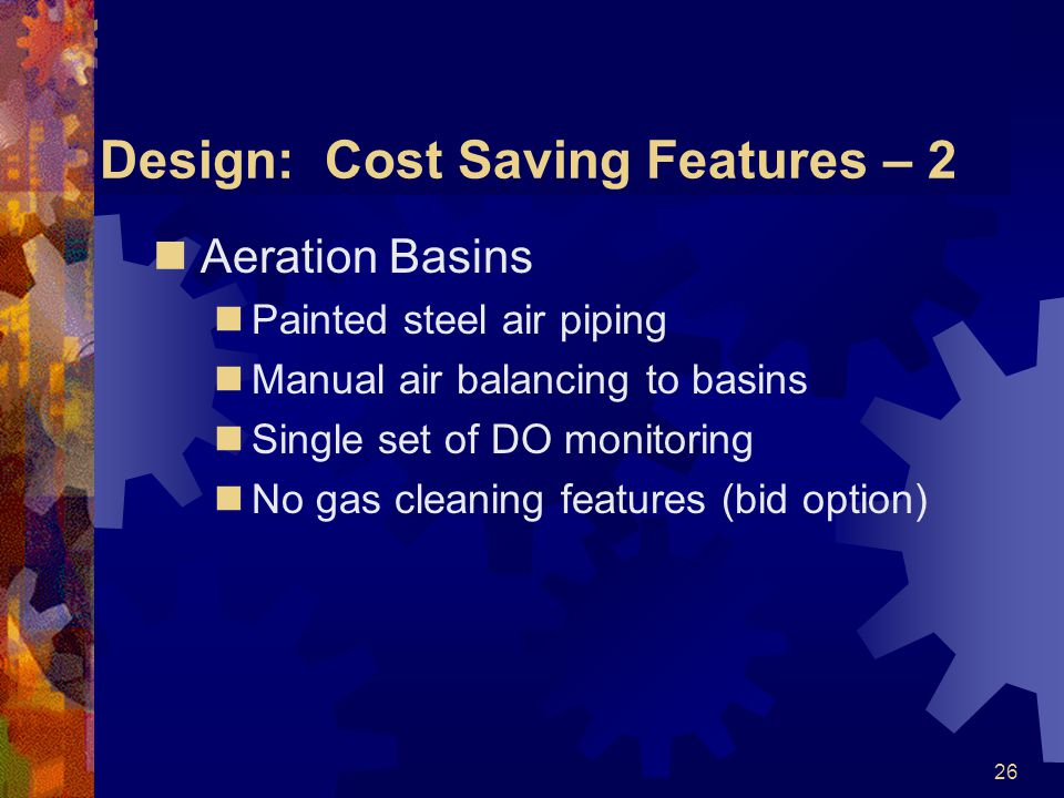 26 Design: Cost Saving Features – 2 Aeration Basins Painted steel air piping Manual air balancing to basins Single set of DO monitoring No gas cleaning features (bid option)