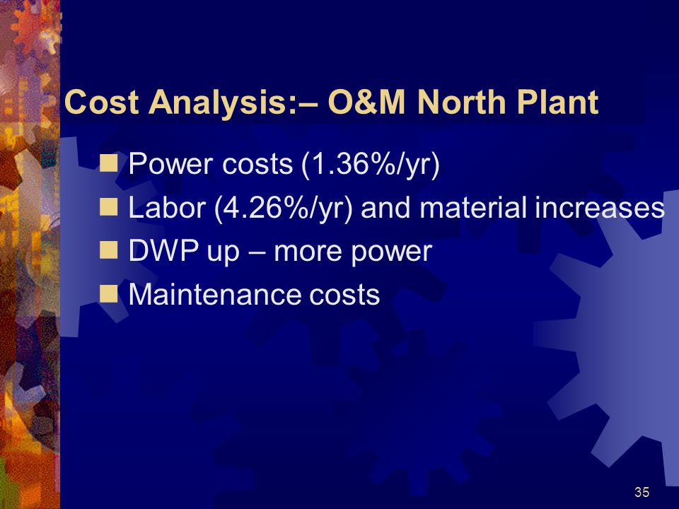 35 Cost Analysis:– O&M North Plant Power costs (1.36%/yr) Labor (4.26%/yr) and material increases DWP up – more power Maintenance costs