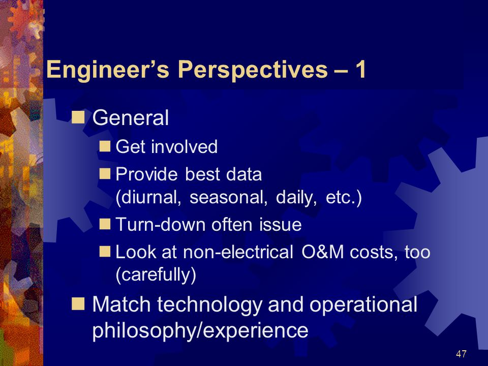 47 Engineers Perspectives – 1 General Get involved Provide best data (diurnal, seasonal, daily, etc.) Turn-down often issue Look at non-electrical O&M costs, too (carefully) Match technology and operational philosophy/experience