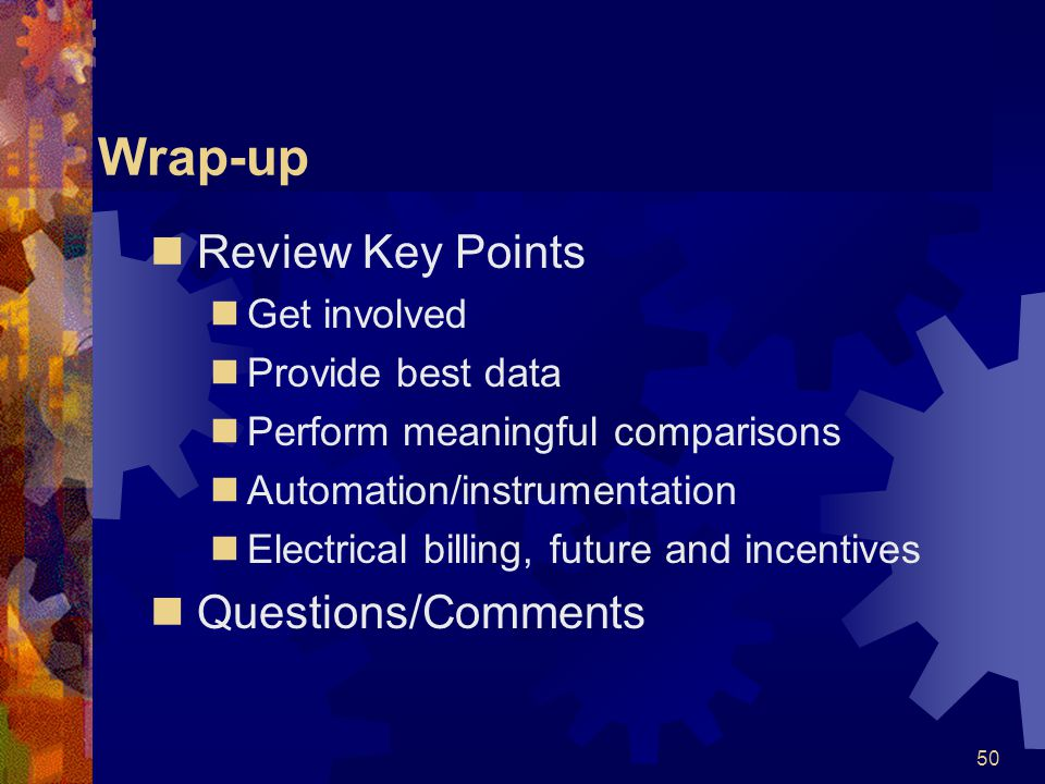 50 Wrap-up Review Key Points Get involved Provide best data Perform meaningful comparisons Automation/instrumentation Electrical billing, future and incentives Questions/Comments