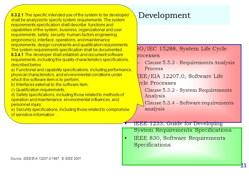 21 An Example - Requirements Development SP 2.1-1 Establish Product and Product Component Requirements –Establish and maintain, from the customer requirements, product and product component requirements essential to product and product component effectiveness and affordability ISO/IEC 15288, System Life Cycle Processes –Clause 5.5.3 - Requirements Analysis Process IEEE/EIA 12207.0, Software Life Cycle Processes –Clause 5.3.2 - System Requirements Analysis –Clause 5.3.4 - Software requirements analysis IEEE 1233, Guide for Developing System Requirements Specifications IEEE 830, Software Requirements Specifications 5.3.2.1 The specific intended use of the system to be developed shall be analyzed to specify system requirements.
