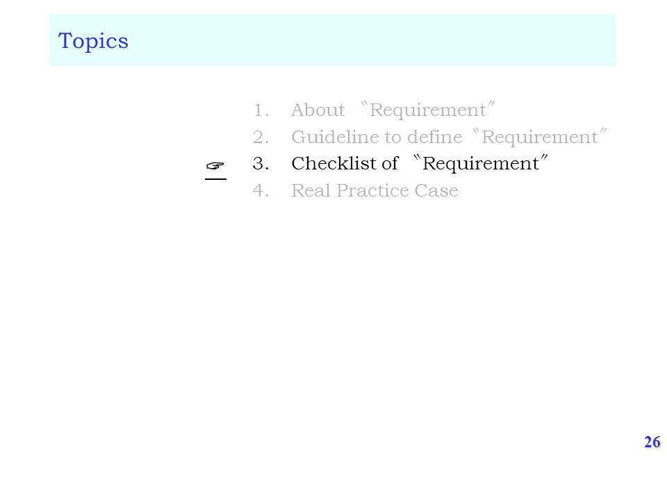 26 Topics 1.About Requirement 2.Guideline to define Requirement 3.Checklist of Requirement 4.Real Practice Case