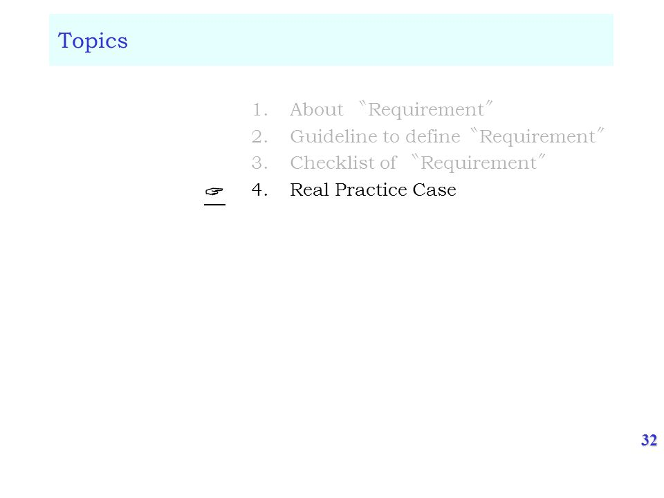 32 Topics 1.About Requirement 2.Guideline to define Requirement 3.Checklist of Requirement 4.Real Practice Case