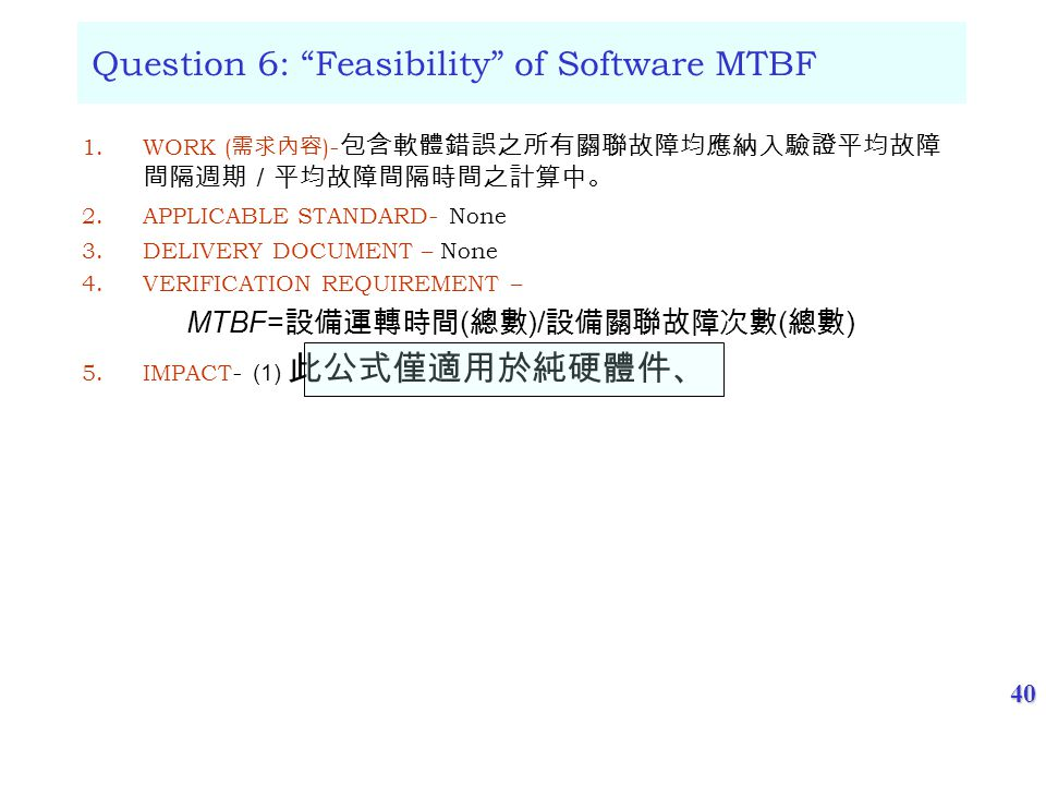 40 Question 6: Feasibility of Software MTBF 1.WORK ( ) - 2.APPLICABLE STANDARD - None 3.DELIVERY DOCUMENT – None 4.VERIFICATION REQUIREMENT – MTBF= ( )/ ( ) 5.IMPACT - (1)