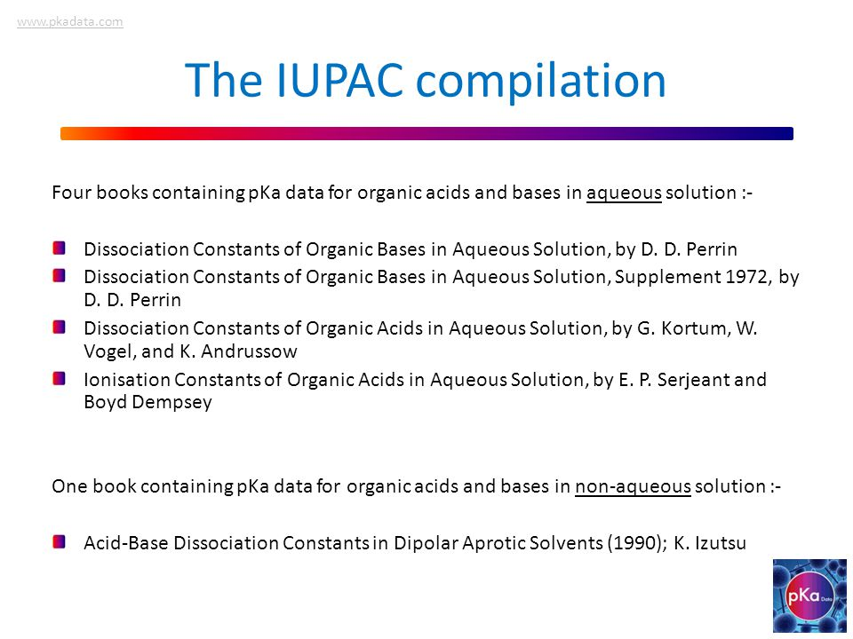 The IUPAC compilation Four books containing pKa data for organic acids and bases in aqueous solution :- Dissociation Constants of Organic Bases in Aqueous Solution, by D.