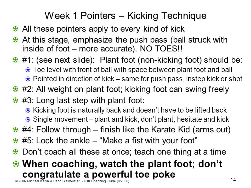 © 2006 Michael Karlin & Rand Bleimeister - U10 Coaching Guide (8/2006) 14 Week 1 Pointers – Kicking Technique All these pointers apply to every kind o