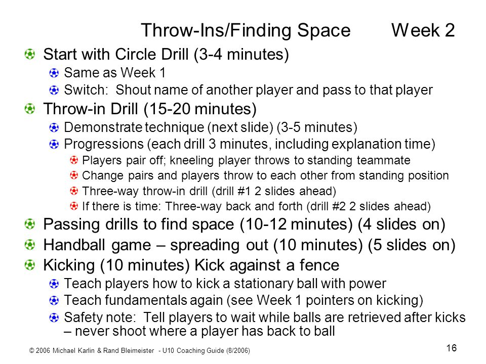 © 2006 Michael Karlin & Rand Bleimeister - U10 Coaching Guide (8/2006) 16 Throw-Ins/Finding Space Week 2 Start with Circle Drill (3-4 minutes) Same as