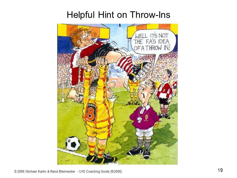© 2006 Michael Karlin & Rand Bleimeister - U10 Coaching Guide (8/2006) 19 Helpful Hint on Throw-Ins
