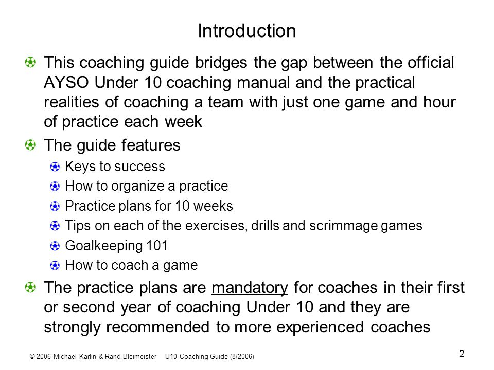 © 2006 Michael Karlin & Rand Bleimeister - U10 Coaching Guide (8/2006) 23 Week 3 Pointers – Passing P1 passer P3P2 P1 passer P3P2 D passive defender #2 #3 P2 & P3 switch after each pass P P P P 3-4 yards 10-15 yards P P P P #1 #1 - Set up for dribbling/passing warm-up Use cones ( in the diagrams) Players should start and end between cones Passing drills #2 P1 passes to P2; P2 passes back; then P2 and P3 switch places; receiver calls Ball before P1 passes Progressions: P1makes lead passes to cone ahead of P2 P1 passes to either receiver P1 must do 360° turn before passing #3 - Add a passive defender in middle Defender may only get ball hit right at him/her P2 and P3 must stay within cones Then do it with no P3; P2 switches sides Progression: Widen cones and have P1 move side to side.