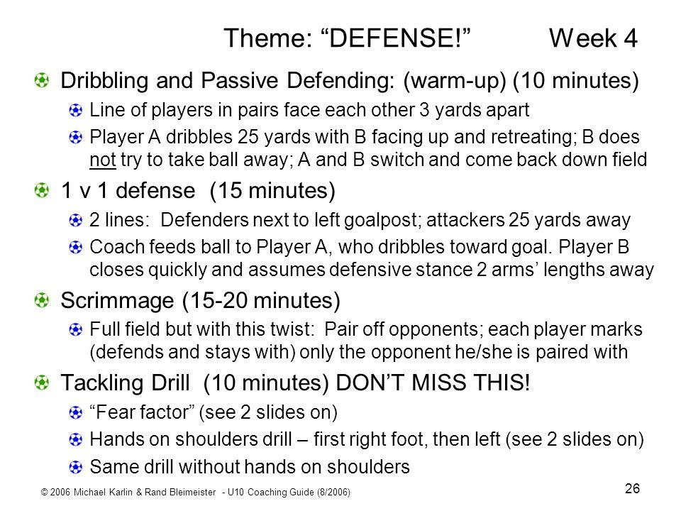 © 2006 Michael Karlin & Rand Bleimeister - U10 Coaching Guide (8/2006) 26 Theme: DEFENSE! Week 4 Dribbling and Passive Defending: (warm-up) (10 minute