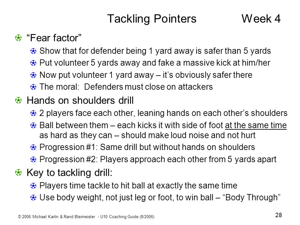 © 2006 Michael Karlin & Rand Bleimeister - U10 Coaching Guide (8/2006) 28 Tackling Pointers Week 4 Fear factor Show that for defender being 1 yard awa