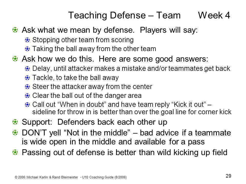 © 2006 Michael Karlin & Rand Bleimeister - U10 Coaching Guide (8/2006) 29 Teaching Defense – TeamWeek 4 Ask what we mean by defense. Players will say: