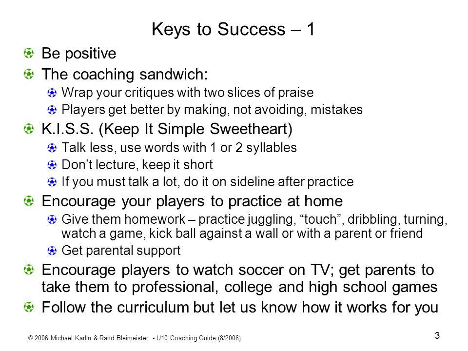 © 2006 Michael Karlin & Rand Bleimeister - U10 Coaching Guide (8/2006) 3 Keys to Success – 1 Be positive The coaching sandwich: Wrap your critiques wi