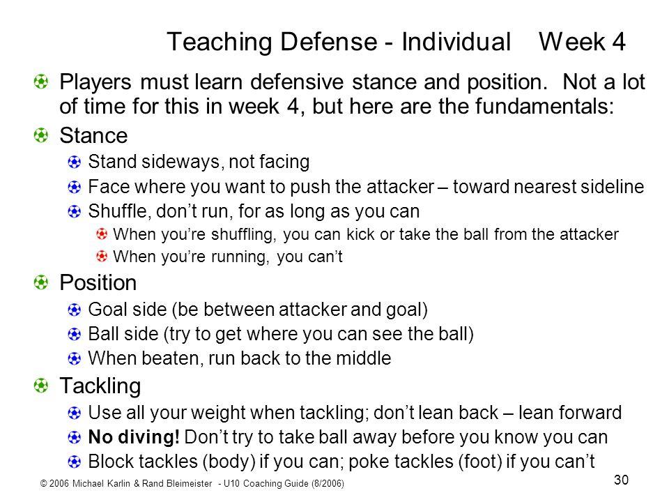 © 2006 Michael Karlin & Rand Bleimeister - U10 Coaching Guide (8/2006) 30 Teaching Defense - IndividualWeek 4 Players must learn defensive stance and