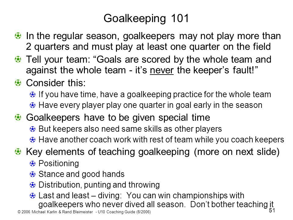 © 2006 Michael Karlin & Rand Bleimeister - U10 Coaching Guide (8/2006) 51 Goalkeeping 101 In the regular season, goalkeepers may not play more than 2
