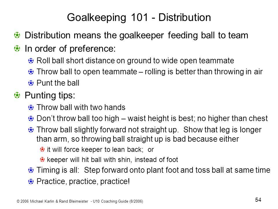 © 2006 Michael Karlin & Rand Bleimeister - U10 Coaching Guide (8/2006) 54 Goalkeeping 101 - Distribution Distribution means the goalkeeper feeding bal