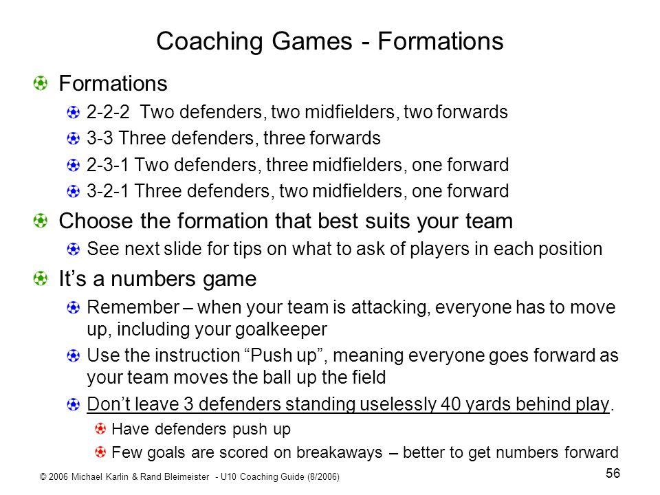 © 2006 Michael Karlin & Rand Bleimeister - U10 Coaching Guide (8/2006) 56 Coaching Games - Formations Formations 2-2-2 Two defenders, two midfielders,
