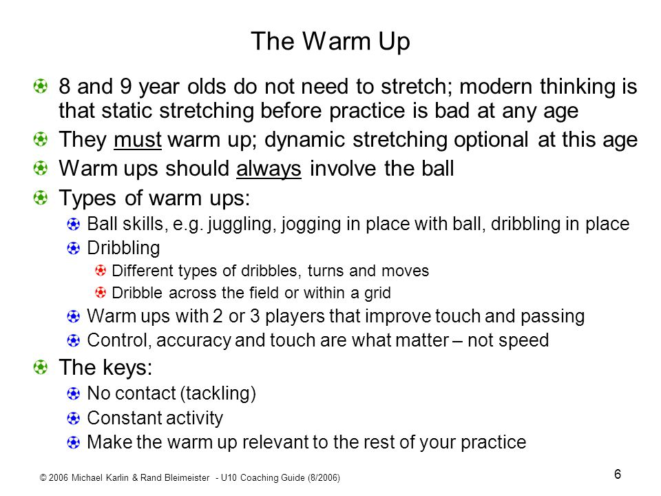 © 2006 Michael Karlin & Rand Bleimeister - U10 Coaching Guide (8/2006) 27 Week 4 Pointers Dribbling and passive defending This is a warm up – there should be no contact between players Dribbling player must keep the ball close Many touches Dont show the ball to the defender Defender shuffles rather than trying to run backwards; avoid crossing over legs 1 v 1 Defending Defender takes off as soon as attacker touches ball fed by coach Defender should get more than half way to attacker Show defender that the closer they get to attacker, less likely they will get hurt by attacker kicking the ball Many progressions: Start defender behind attacker; make it 2 on 1 Scrimmage Tell players: When defending, stay with your player; when attacking get away from your marker.