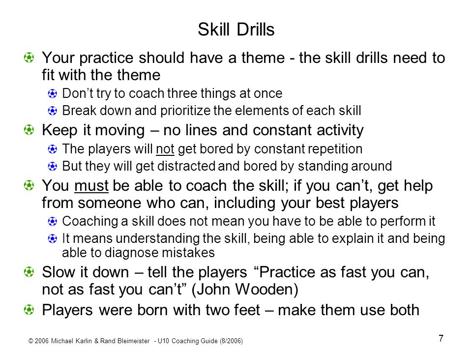 © 2006 Michael Karlin & Rand Bleimeister - U10 Coaching Guide (8/2006) 38 Dribbling and Turns Warm UpWeek 6 P1 dribbler ball weaves dribbler runs straight Make a move once, then twice during dribble Stop suddenly, with sole of foot, then start 360° turn Slow then suddenly change speed at cone or coach command More advanced dribbling and moves Dribble with sole of foot Plant foot pointed in direction of dribble Dribbling foot points out when rolling ball but otherwise run normally Keep ball behind body Step over, scissors, helicopter turns – get help on how to teach inside right outside right outside left inside left Run goal line to halfway line; then back; use right foot, then left only, then alternate Run straight touching ball in this order: outside right, inside right, outside left, inside left – soft touches, keep ball close