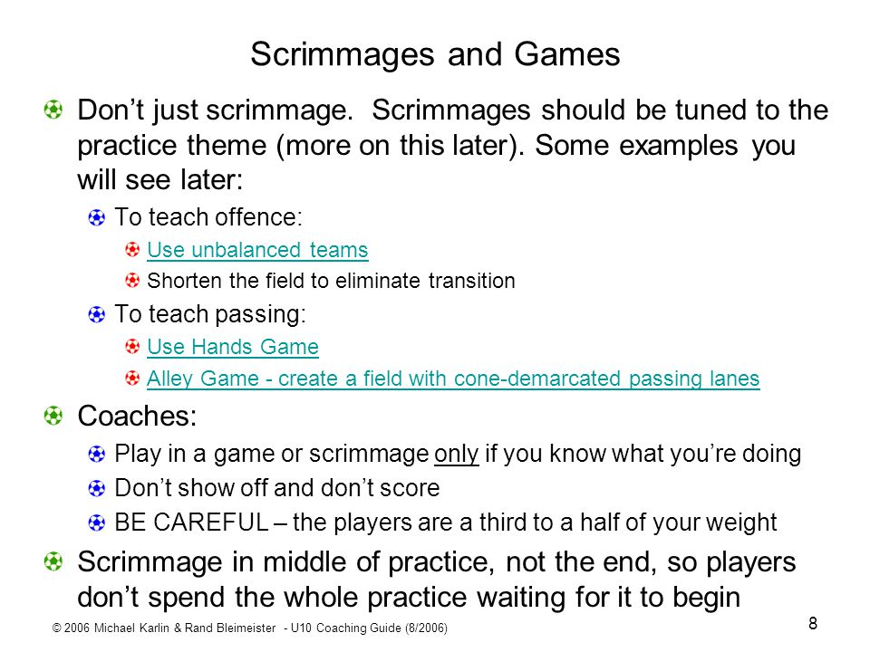 © 2006 Michael Karlin & Rand Bleimeister - U10 Coaching Guide (8/2006) 9 End of the Practice Dont end the practice with the end of the scrimmage Do at least one more drill at the end of the practice – at least 7 - 10 minutes LEAVE TIME FOR THIS Let the players take water while you prepare the drill Make the drill fun and, more than ever, continuous activity is vital Shooting and kicking drills are good at this time In the early part of the season, this can also be a good time to talk about positioning for the game After the final drill, have your players jog at least 100 yards as a team – make sure they are all together.