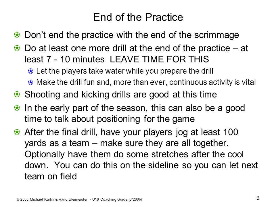 © 2006 Michael Karlin & Rand Bleimeister - U10 Coaching Guide (8/2006) 20 Passing/Get Open DrillsWeek 2 You may only have time for one of these #1 Switching P1 passes to R1; R1 passes back; then R1 and R2 trade places; receiver calls Ball before P1 passes Progressions: P1 passes ahead of R1 (lead pass); R1 and pass arrive at cone at same time P1 passes to either receiver P1 must do 360° turn before passing #2 Getting Open (more advanced) D faces P1 but may not tackle R makes quick changes of direction to get open – shuttle run is best P1 passes to R when R is open in or (progression) on way to cone area P1 passer D defender R receiver #2 cone area make wide enough P1 passer R1 receiver R2 receiver #1