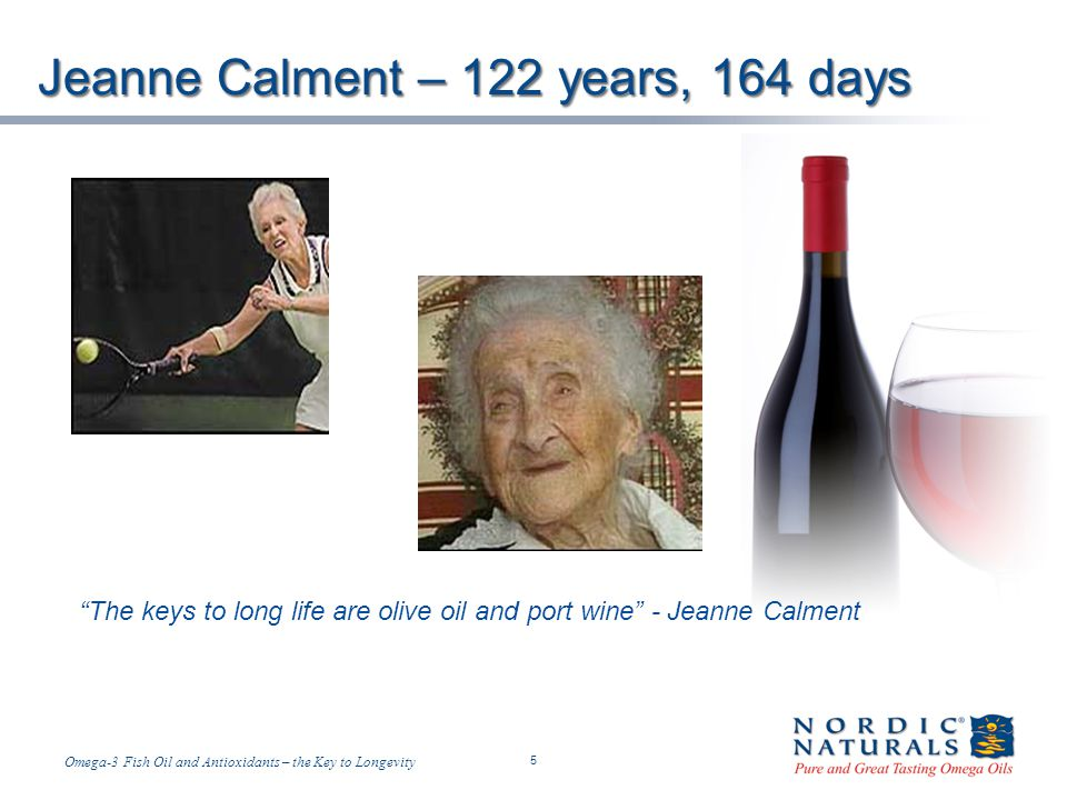 Temp-A.ppt 6/4/2014 5 5 Omega-3 Fish Oil and Antioxidants – the Key to Longevity The keys to long life are olive oil and port wine - Jeanne Calment Jeanne Calment – 122 years, 164 days