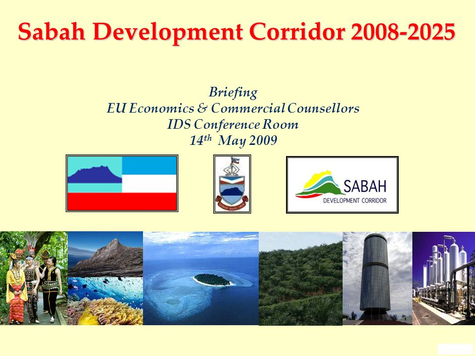 0 Sabah Development Corridor 2008-2025 Briefing EU Economics & Commercial Counsellors IDS Conference Room 14 th May 2009