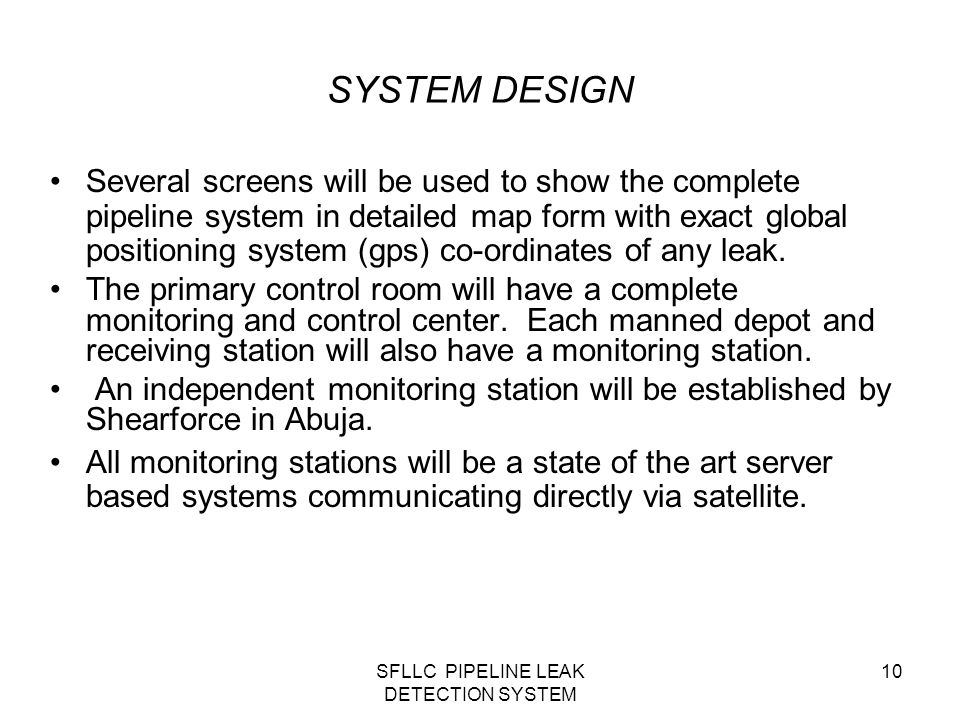 SFLLC PIPELINE LEAK DETECTION SYSTEM 10 SYSTEM DESIGN Several screens will be used to show the complete pipeline system in detailed map form with exact global positioning system (gps) co-ordinates of any leak.