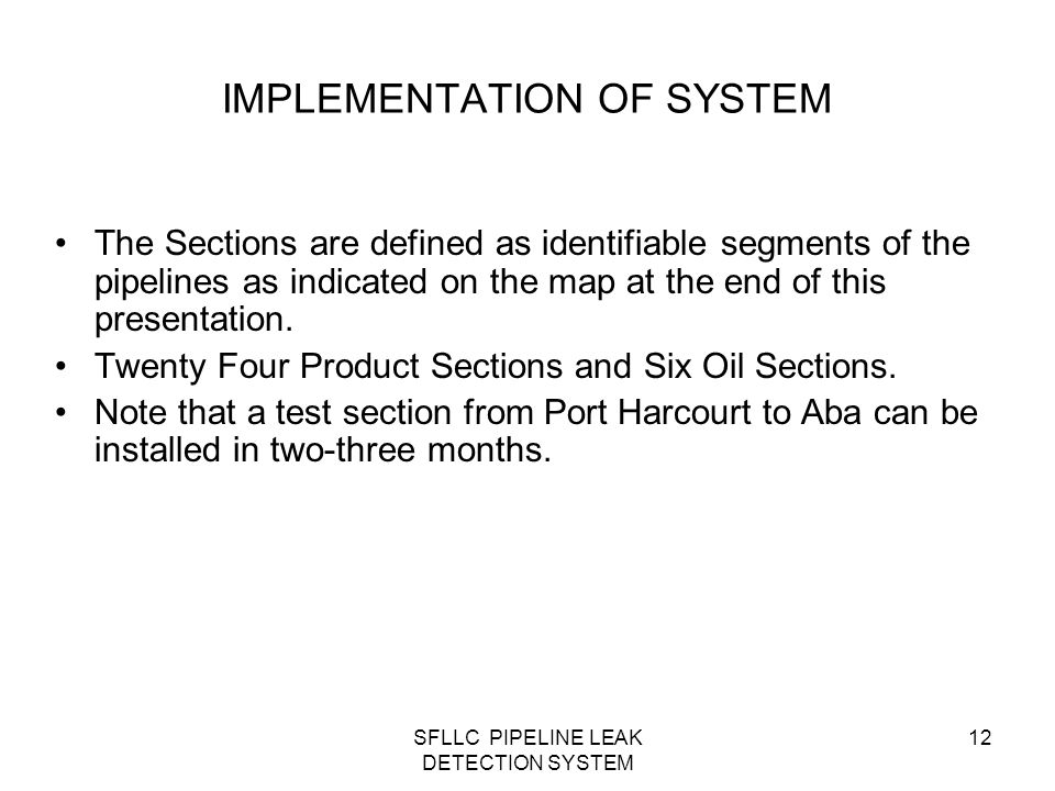 SFLLC PIPELINE LEAK DETECTION SYSTEM 12 The Sections are defined as identifiable segments of the pipelines as indicated on the map at the end of this presentation.